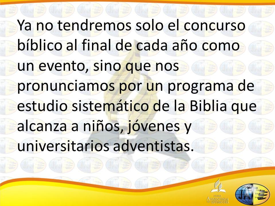 Ya no tendremos solo el concurso bíblico al final de cada año como un evento, sino que nos pronunciamos por un programa de estudio sistemático de la Biblia que alcanza a niños, jóvenes y universitarios adventistas.
