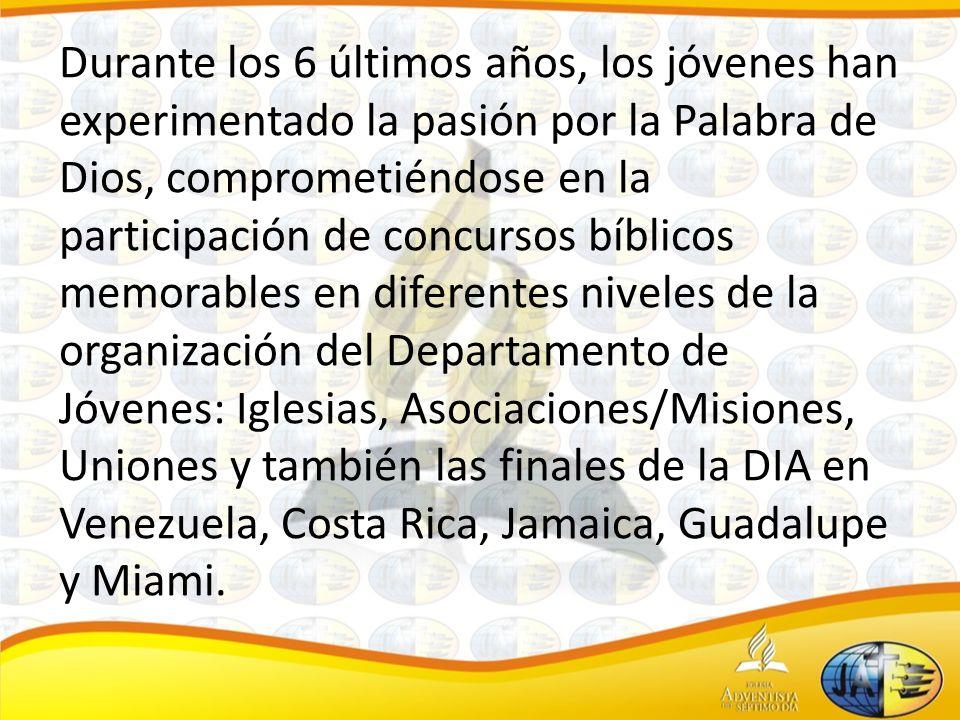 Durante los 6 últimos años, los jóvenes han experimentado la pasión por la Palabra de Dios, comprometiéndose en la participación de concursos bíblicos memorables en diferentes niveles de la organización del Departamento de Jóvenes: Iglesias, Asociaciones/Misiones, Uniones y también las finales de la DIA en Venezuela, Costa Rica, Jamaica, Guadalupe y Miami.