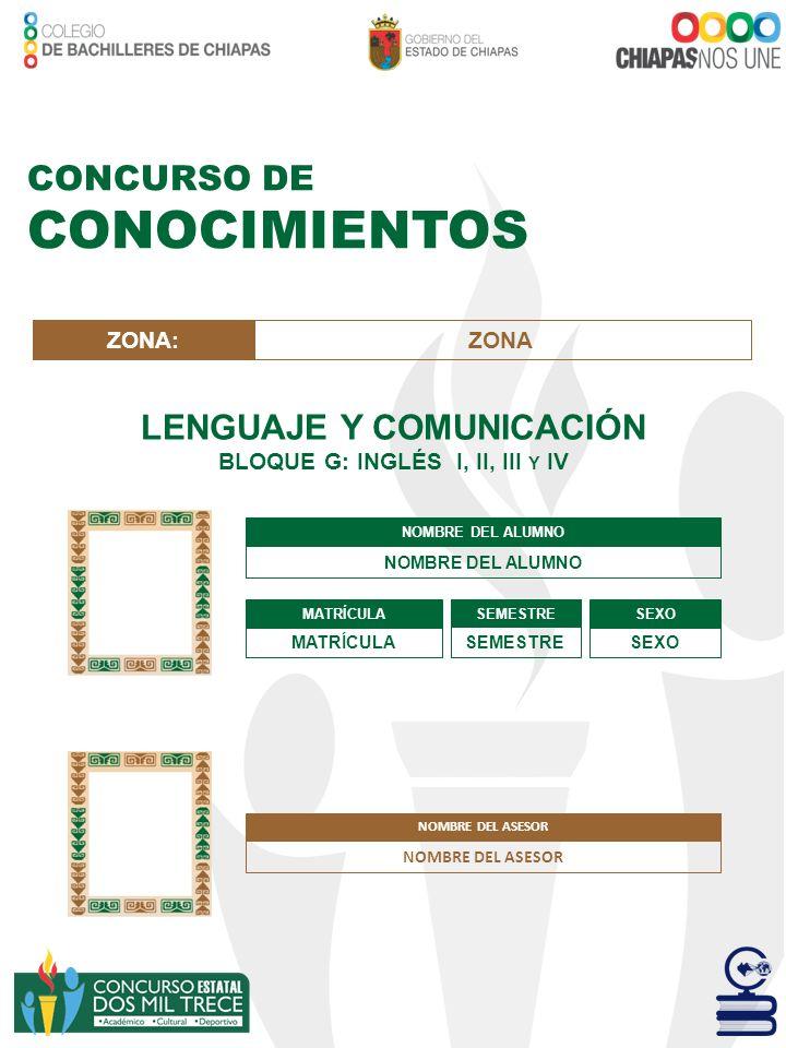 CONCURSO DE CONOCIMIENTOS LENGUAJE Y COMUNICACIÓN BLOQUE G: INGLÉS I, II, III Y IV NOMBRE DEL ALUMNO MATRÍCULA SEMESTRE SEXO ZONA:ZONA NOMBRE DEL ASES