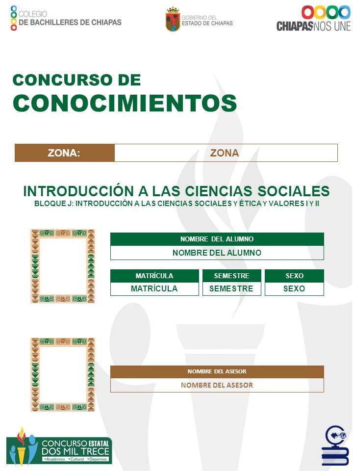 CONCURSO DE CONOCIMIENTOS INTRODUCCIÓN A LAS CIENCIAS SOCIALES BLOQUE J: INTRODUCCIÓN A LAS CIENCIAS SOCIALES Y ÉTICA Y VALORES I Y II NOMBRE DEL ALUM