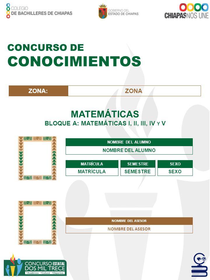 CONCURSO DE CONOCIMIENTOS MATEMÁTICAS BLOQUE A: MATEMÁTICAS I, II, III, IV Y V NOMBRE DEL ALUMNO MATRÍCULA SEMESTRE SEXO ZONA:ZONA NOMBRE DEL ASESOR