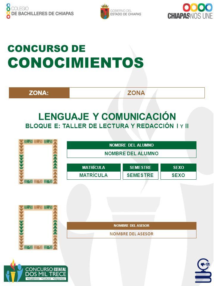 CONCURSO DE CONOCIMIENTOS LENGUAJE Y COMUNICACIÓN BLOQUE E: TALLER DE LECTURA Y REDACCIÓN I Y II NOMBRE DEL ALUMNO MATRÍCULA SEMESTRE SEXO ZONA:ZONA N