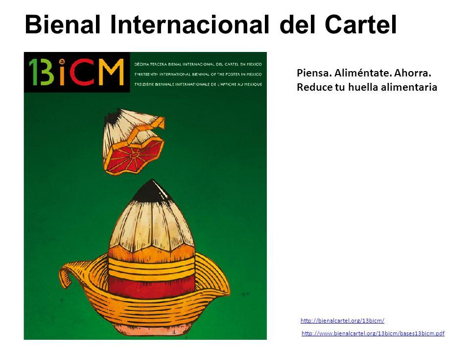 Bienal Internacional del Cartel http://www.bienalcartel.org/13bicm/bases13bicm.pdf http://bienalcartel.org/13bicm/ Piensa. Aliméntate. Ahorra. Reduce
