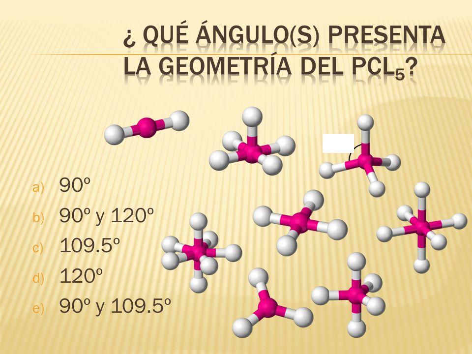 a) 90º b) 90º y 120º c) 109.5º d) 120º e) 90º y 109.5º