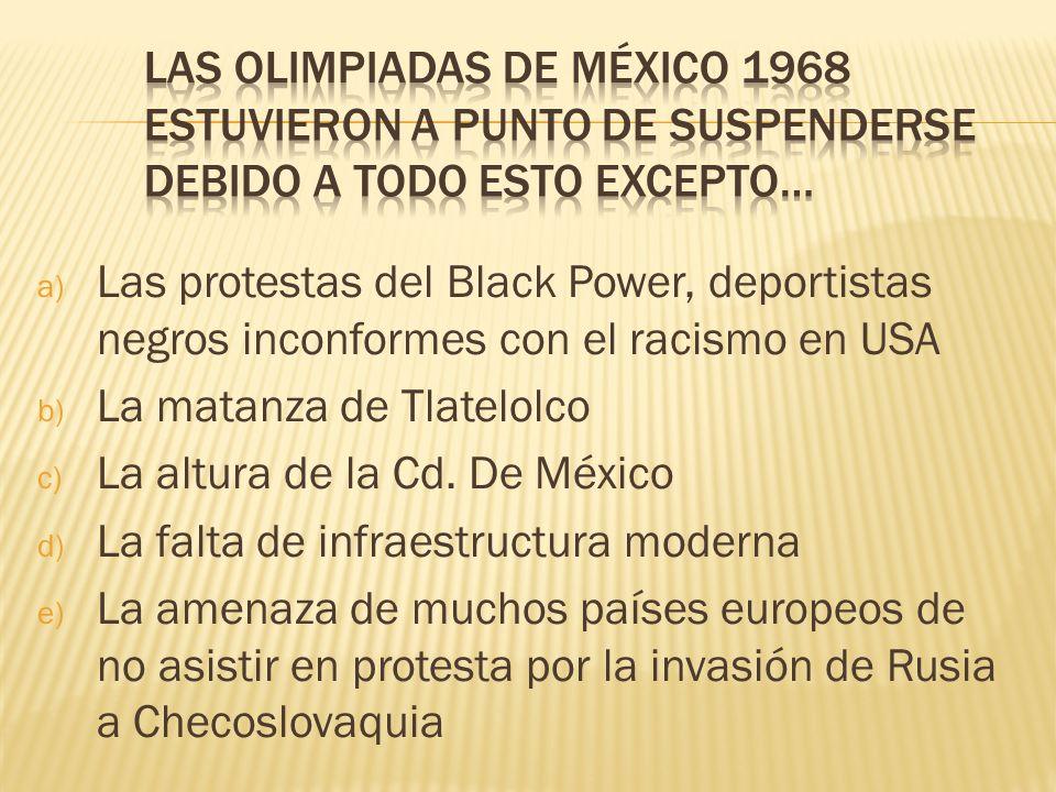 a) Las protestas del Black Power, deportistas negros inconformes con el racismo en USA b) La matanza de Tlatelolco c) La altura de la Cd. De México d)