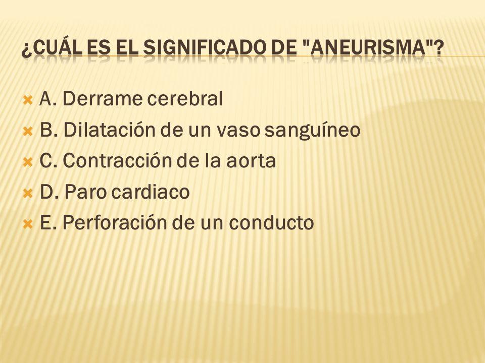 A. Derrame cerebral B. Dilatación de un vaso sanguíneo C. Contracción de la aorta D. Paro cardiaco E. Perforación de un conducto