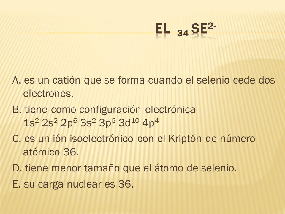 A. es un catión que se forma cuando el selenio cede dos electrones. B. tiene como configuración electrónica 1s 2 2s 2 2p 6 3s 2 3p 6 3d 10 4p 4 C. es