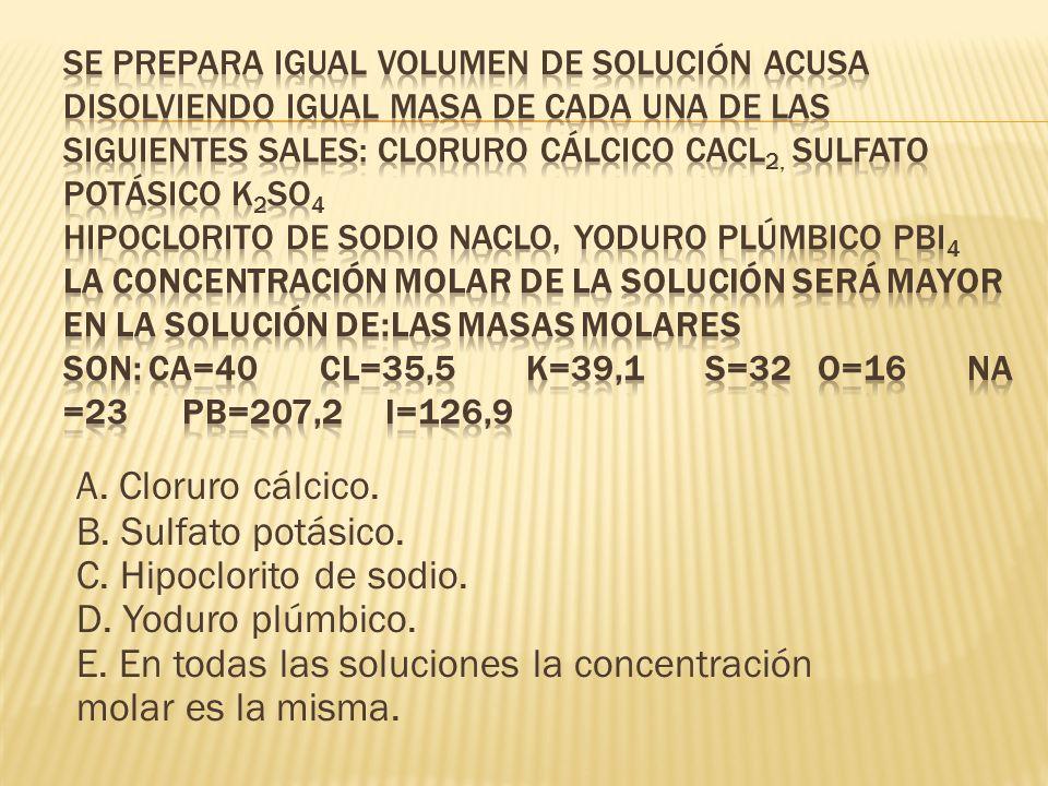 A. Cloruro cálcico. B. Sulfato potásico. C. Hipoclorito de sodio. D. Yoduro plúmbico. E. En todas las soluciones la concentración molar es la misma.