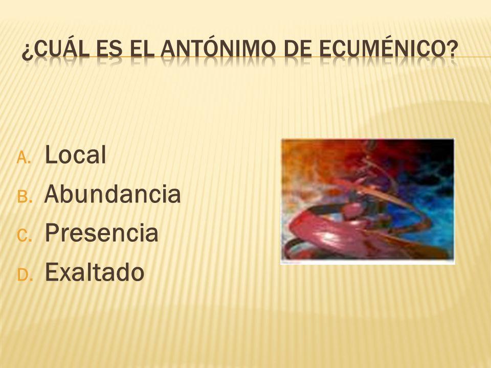 A. Local B. Abundancia C. Presencia D. Exaltado