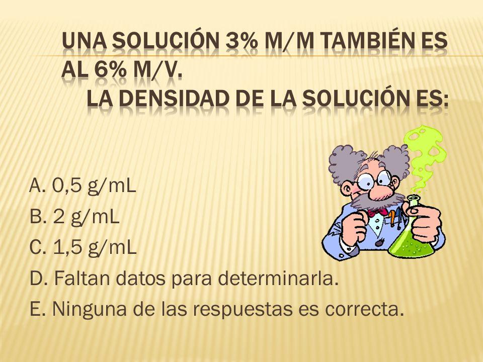 A. 0,5 g/mL B. 2 g/mL C. 1,5 g/mL D. Faltan datos para determinarla. E. Ninguna de las respuestas es correcta.