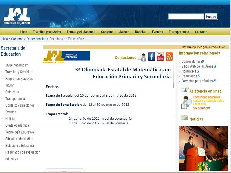 3ª Olimpiada Estatal de Matemáticas en Educación Primaria y Secundaria Fechas Etapa de Escuela: del 16 de febrero al 9 de marzo de 2012 Etapa de Zona Escolar: del 12 al 30 de marzo de 2012 Etapa Estatal: 14 de junio de 2012, nivel de secundaria 19 de junio de 2012, nivel de primaria