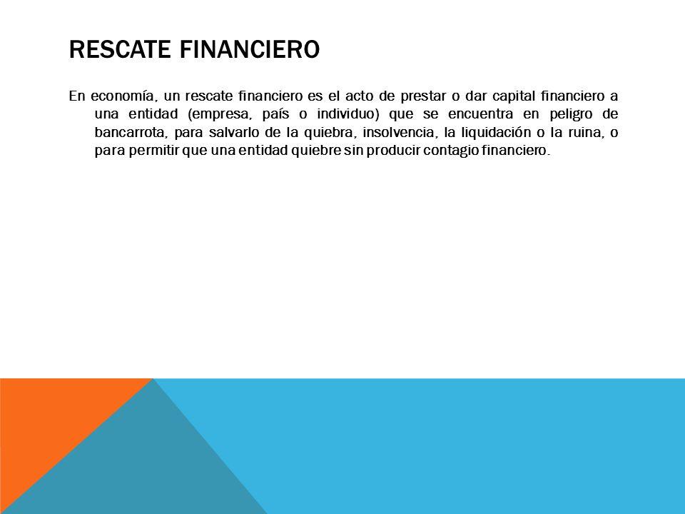 RESCATE FINANCIERO En economía, un rescate financiero es el acto de prestar o dar capital financiero a una entidad (empresa, país o individuo) que se