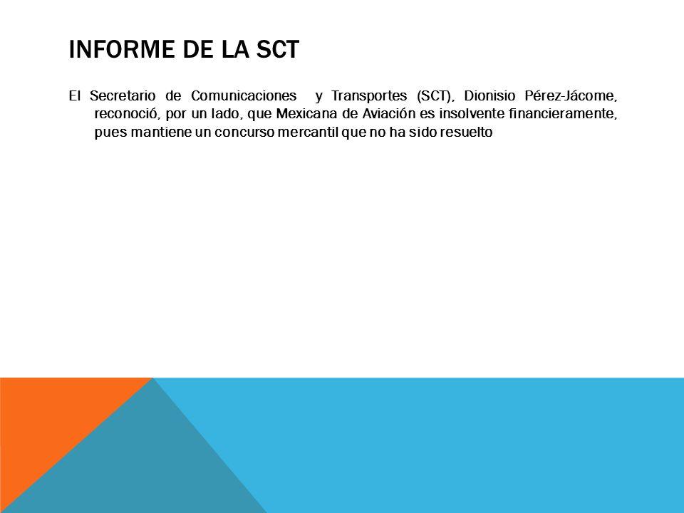 INFORME DE LA SCT El Secretario de Comunicaciones y Transportes (SCT), Dionisio Pérez-Jácome, reconoció, por un lado, que Mexicana de Aviación es inso