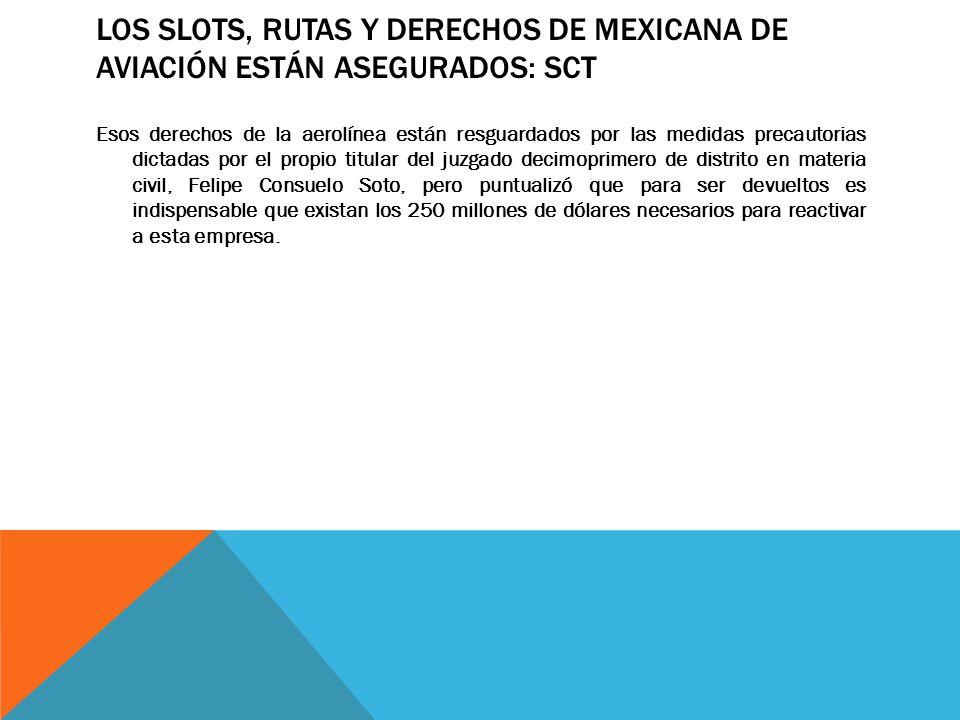 LOS SLOTS, RUTAS Y DERECHOS DE MEXICANA DE AVIACIÓN ESTÁN ASEGURADOS: SCT Esos derechos de la aerolínea están resguardados por las medidas precautoria