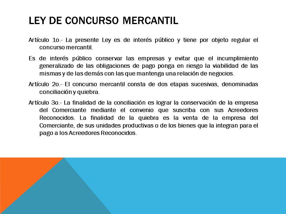 LEY DE CONCURSO MERCANTIL Artículo 1o.- La presente Ley es de interés público y tiene por objeto regular el concurso mercantil. Es de interés público