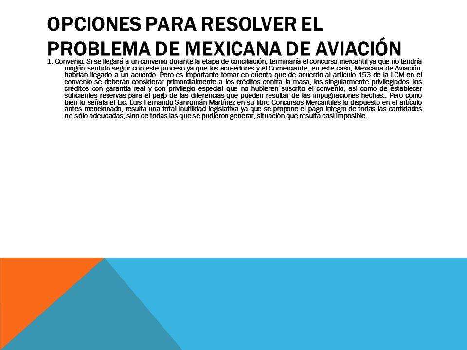 OPCIONES PARA RESOLVER EL PROBLEMA DE MEXICANA DE AVIACIÓN 1. Convenio. Si se llegará a un convenio durante la etapa de conciliación, terminaría el co