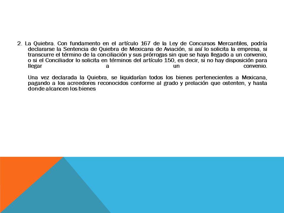 2. La Quiebra. Con fundamento en el artículo 167 de la Ley de Concursos Mercantiles, podría declararse la Sentencia de Quiebra de Mexicana de Aviación