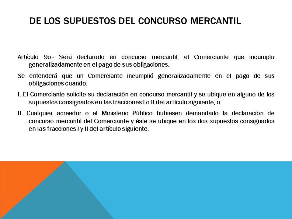 DE LOS SUPUESTOS DEL CONCURSO MERCANTIL Artículo 9o.- Será declarado en concurso mercantil, el Comerciante que incumpla generalizadamente en el pago d