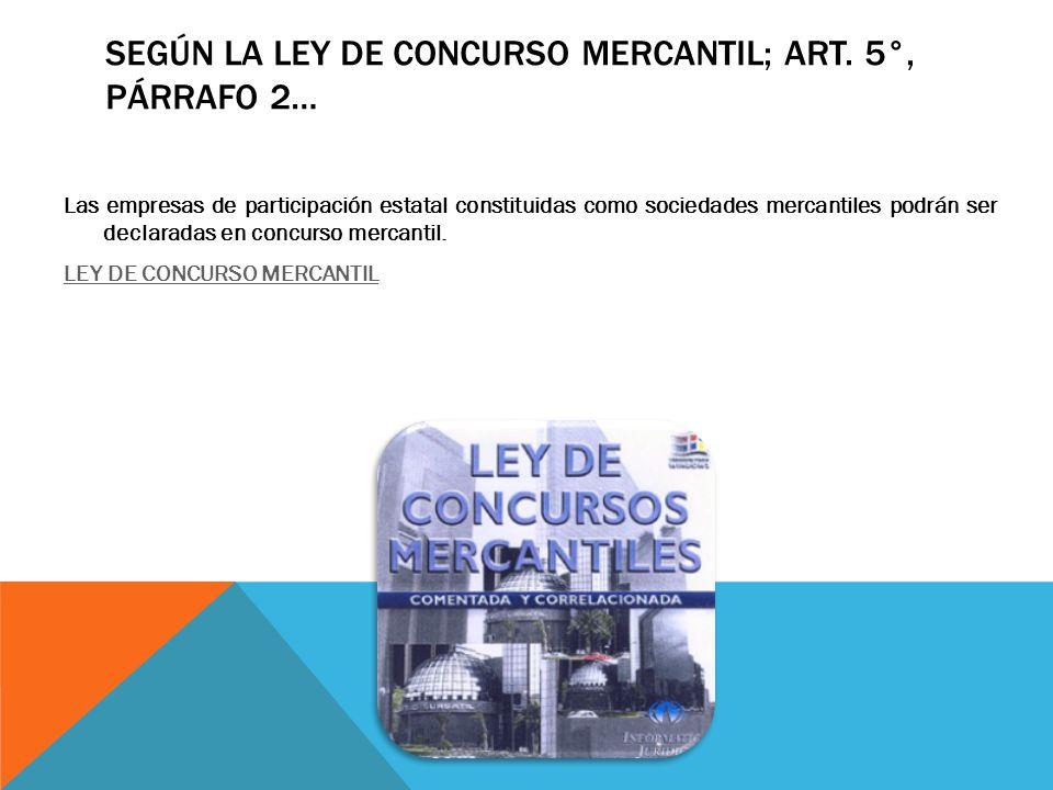 SEGÚN LA LEY DE CONCURSO MERCANTIL; ART. 5°, PÁRRAFO 2… Las empresas de participación estatal constituidas como sociedades mercantiles podrán ser decl