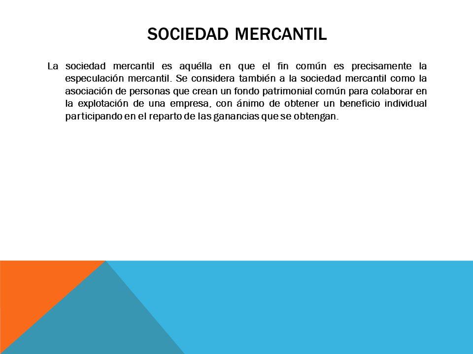 SOCIEDAD MERCANTIL La sociedad mercantil es aquélla en que el fin común es precisamente la especulación mercantil. Se considera también a la sociedad