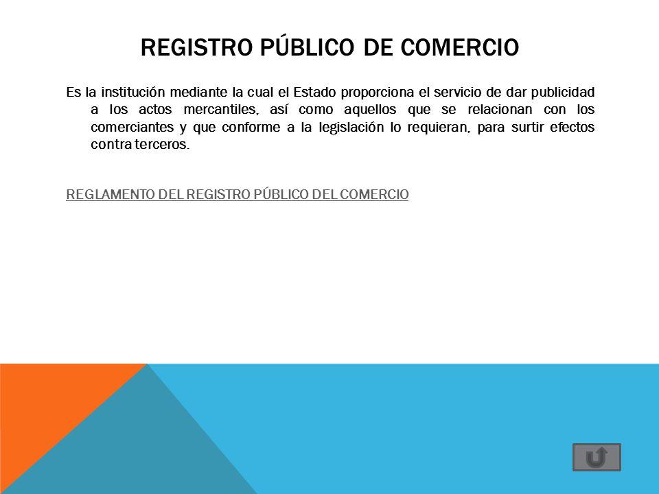 REGISTRO PÚBLICO DE COMERCIO Es la institución mediante la cual el Estado proporciona el servicio de dar publicidad a los actos mercantiles, así como