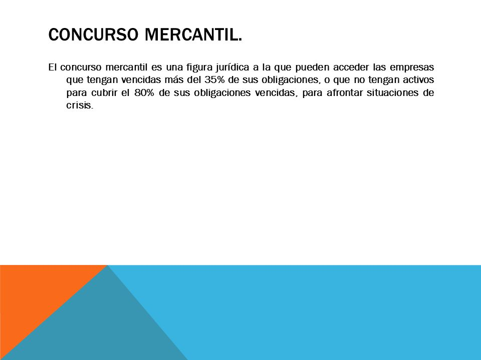 CONCURSO MERCANTIL. El concurso mercantil es una figura jurídica a la que pueden acceder las empresas que tengan vencidas más del 35% de sus obligacio