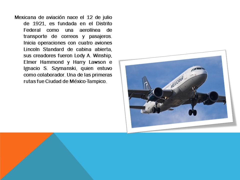 Mexicana de aviación nace el 12 de julio de 1921, es fundada en el Distrito Federal como una aerolínea de transporte de correos y pasajeros. Inicia op