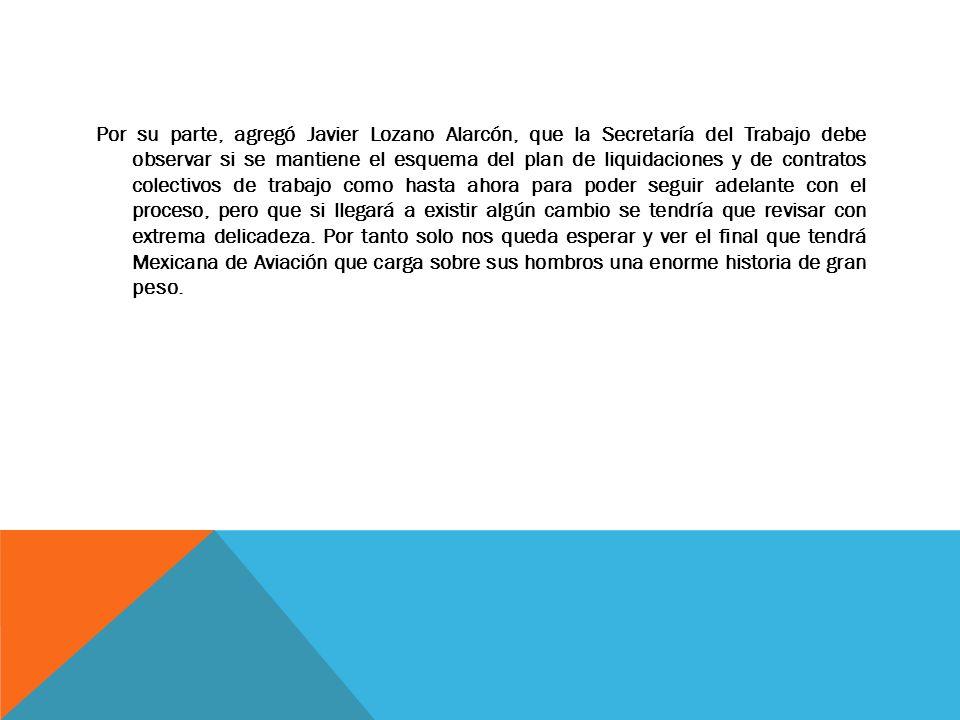 Por su parte, agregó Javier Lozano Alarcón, que la Secretaría del Trabajo debe observar si se mantiene el esquema del plan de liquidaciones y de contr