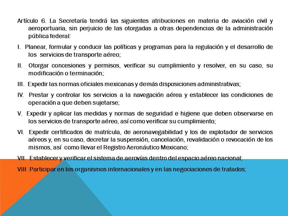 Artículo 6. La Secretaría tendrá las siguientes atribuciones en materia de aviación civil y aeroportuaria, sin perjuicio de las otorgadas a otras depe