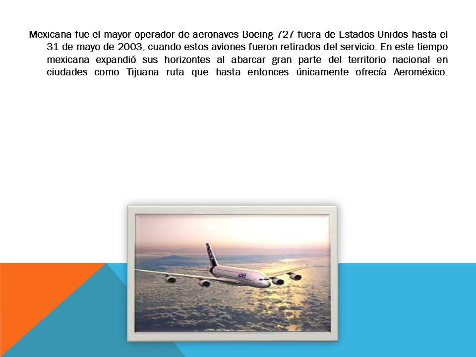 Mexicana fue el mayor operador de aeronaves Boeing 727 fuera de Estados Unidos hasta el 31 de mayo de 2003, cuando estos aviones fueron retirados del