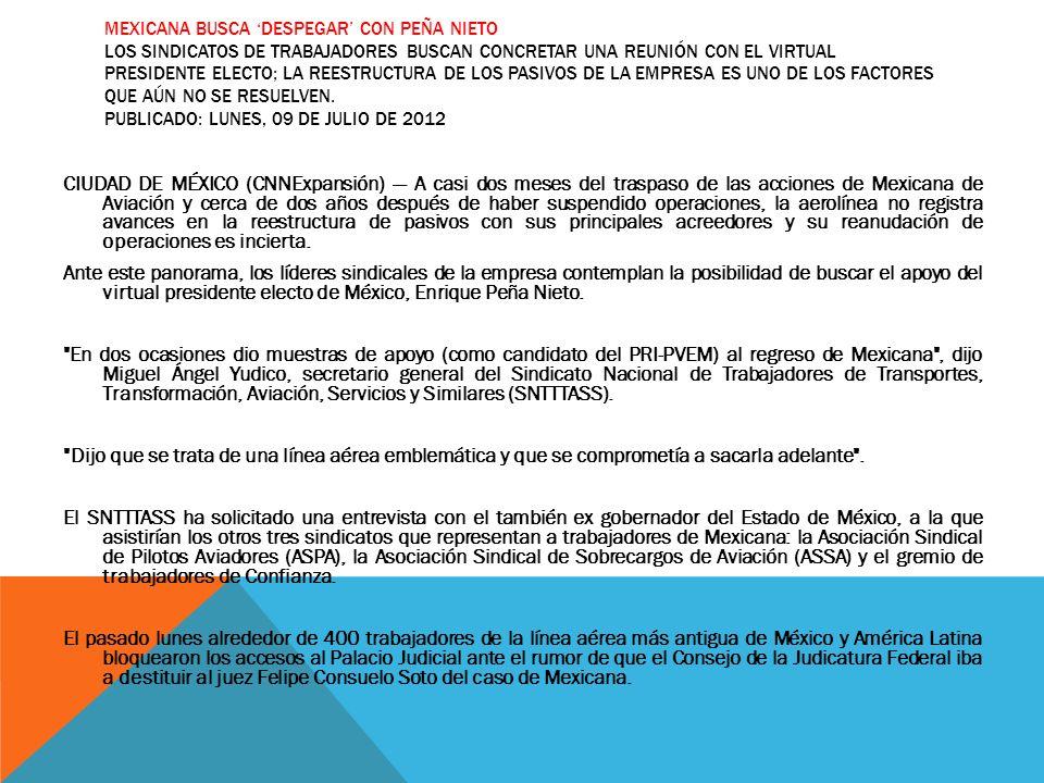 MEXICANA BUSCA DESPEGAR CON PEÑA NIETO LOS SINDICATOS DE TRABAJADORES BUSCAN CONCRETAR UNA REUNIÓN CON EL VIRTUAL PRESIDENTE ELECTO; LA REESTRUCTURA D