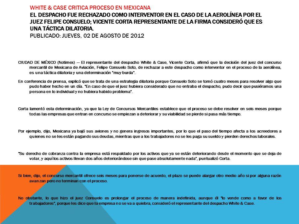 WHITE & CASE CRITICA PROCESO EN MEXICANA EL DESPACHO FUE RECHAZADO COMO INTERVENTOR EN EL CASO DE LA AEROLÍNEA POR EL JUEZ FELIPE CONSUELO; VICENTE CO