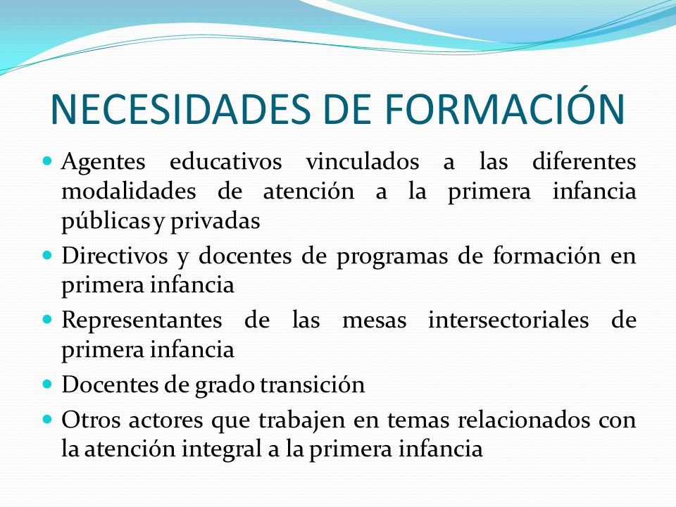 NECESIDADES DE FORMACIÓN Agentes educativos vinculados a las diferentes modalidades de atención a la primera infancia públicas y privadas Directivos y