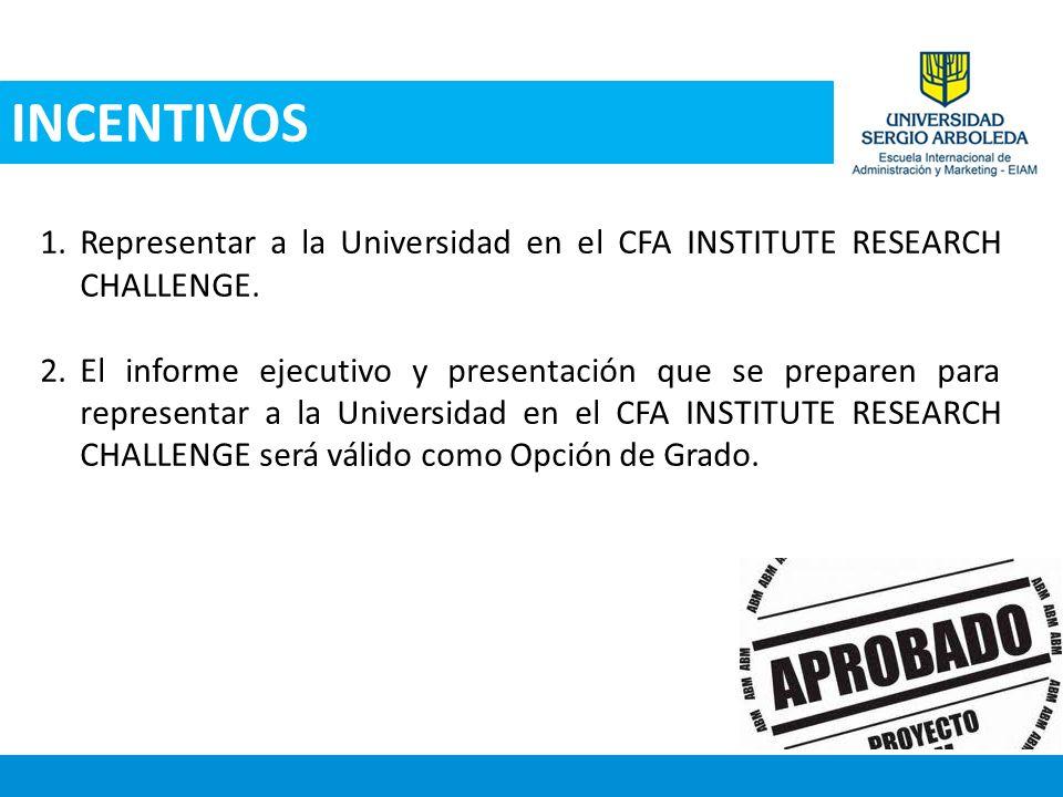 INCENTIVOS 1.Representar a la Universidad en el CFA INSTITUTE RESEARCH CHALLENGE. 2.El informe ejecutivo y presentación que se preparen para represent