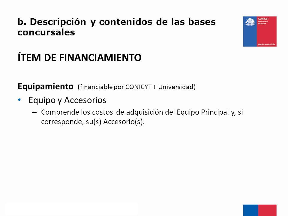 b. Descripción y contenidos de las bases concursales ÍTEM DE FINANCIAMIENTO Equipamiento (financiable por CONICYT + Universidad) Equipo y Accesorios –