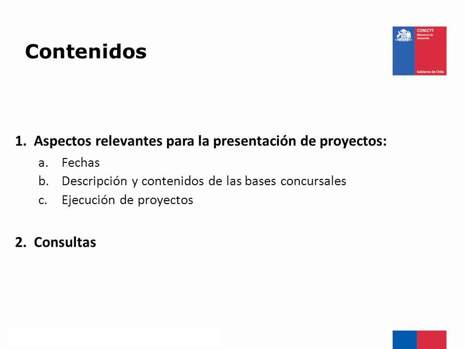 Contenidos 1. Aspectos relevantes para la presentación de proyectos: a.Fechas b.Descripción y contenidos de las bases concursales c.Ejecución de proye