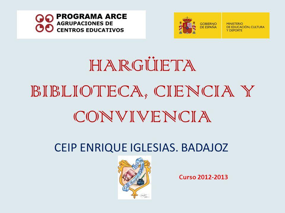HARGÜETA BIBLIOTECA, CIENCIA Y CONVIVENCIA CEIP ENRIQUE IGLESIAS. BADAJOZ Curso 2012-2013