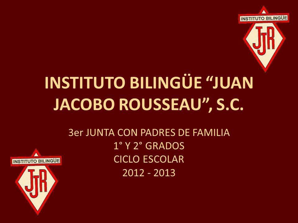 INSTITUTO BILINGÜE JUAN JACOBO ROUSSEAU, S.C. 3er JUNTA CON PADRES DE FAMILIA 1° Y 2° GRADOS CICLO ESCOLAR 2012 - 2013