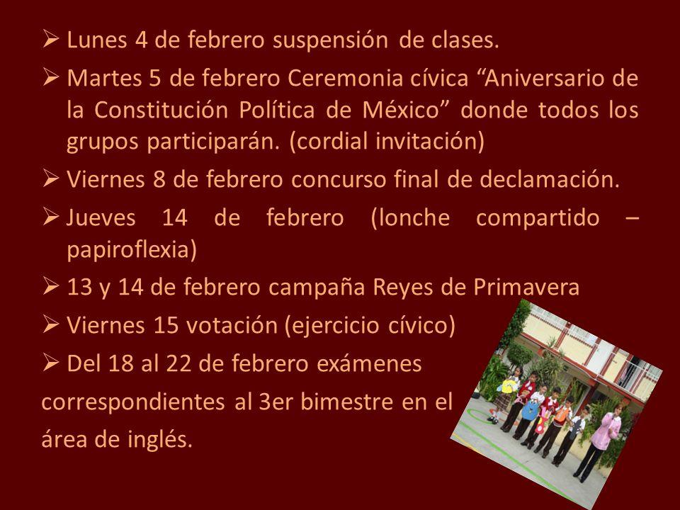 Lunes 4 de febrero suspensión de clases. Martes 5 de febrero Ceremonia cívica Aniversario de la Constitución Política de México donde todos los grupos
