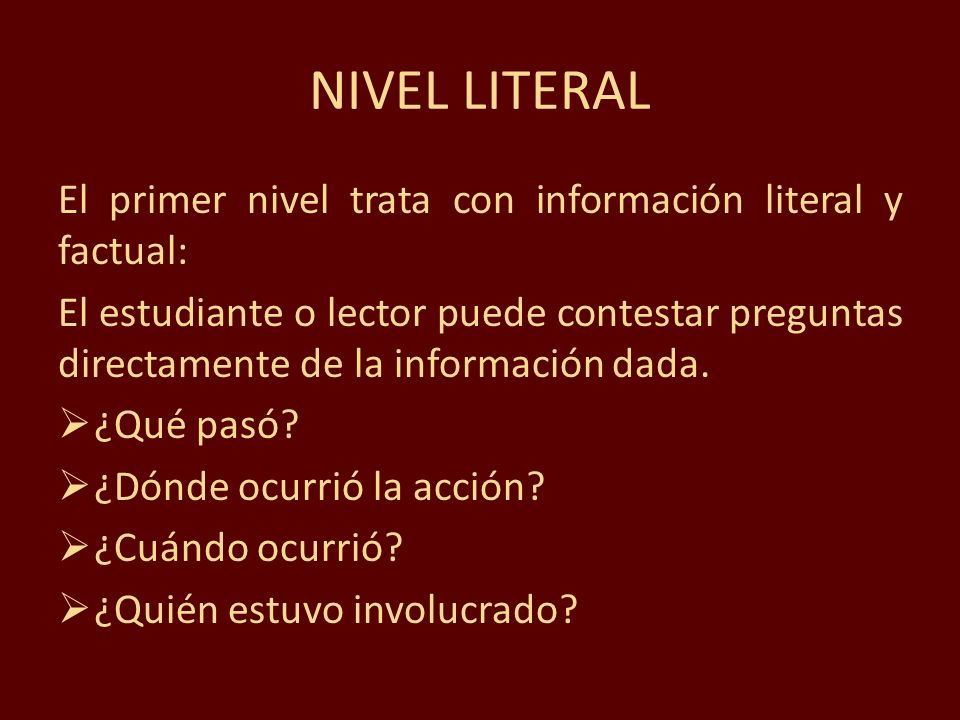 El primer nivel trata con información literal y factual: El estudiante o lector puede contestar preguntas directamente de la información dada. ¿Qué pa