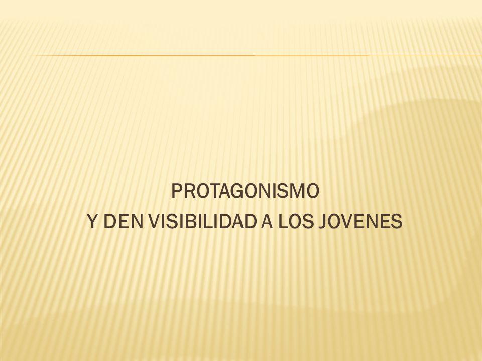 PROTAGONISMO Y DEN VISIBILIDAD A LOS JOVENES
