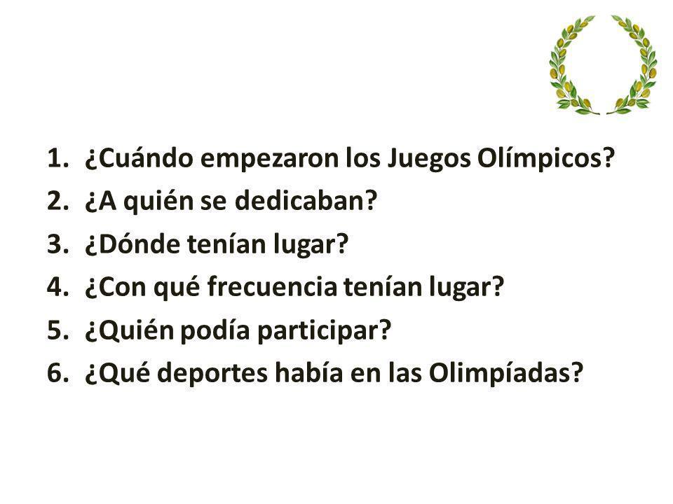 1.¿Cuándo empezaron los Juegos Olímpicos? 2.¿A quién se dedicaban? 3.¿Dónde tenían lugar? 4.¿Con qué frecuencia tenían lugar? 5.¿Quién podía participa