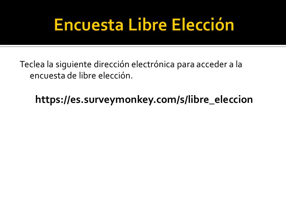 Teclea la siguiente dirección electrónica para acceder a la encuesta de libre elección. https://es.surveymonkey.com/s/libre_eleccion