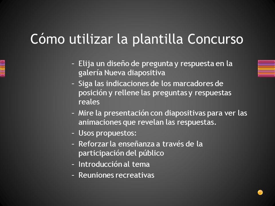 Cómo utilizar la plantilla Concurso –Elija un diseño de pregunta y respuesta en la galería Nueva diapositiva –Siga las indicaciones de los marcadores