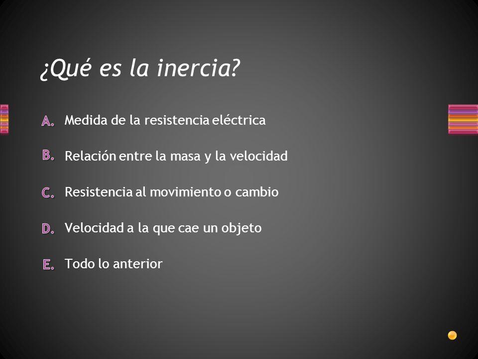 ¿Qué es la inercia? Todo lo anterior Velocidad a la que cae un objeto Medida de la resistencia eléctrica Relación entre la masa y la velocidad Resiste