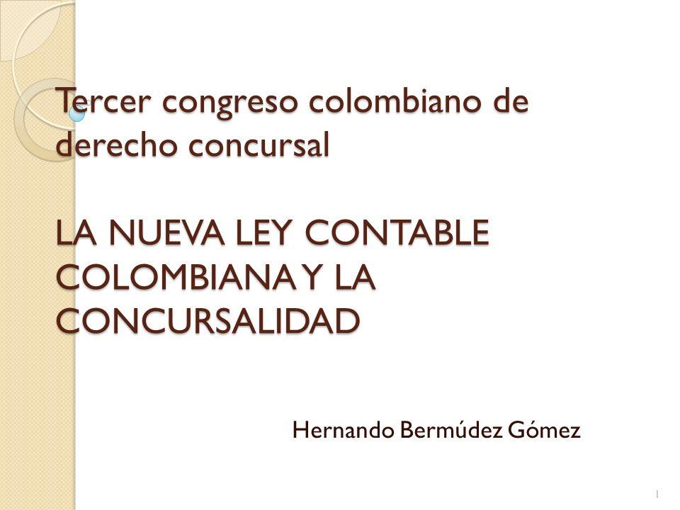 Tercer congreso colombiano de derecho concursal LA NUEVA LEY CONTABLE COLOMBIANA Y LA CONCURSALIDAD Hernando Bermúdez Gómez 1