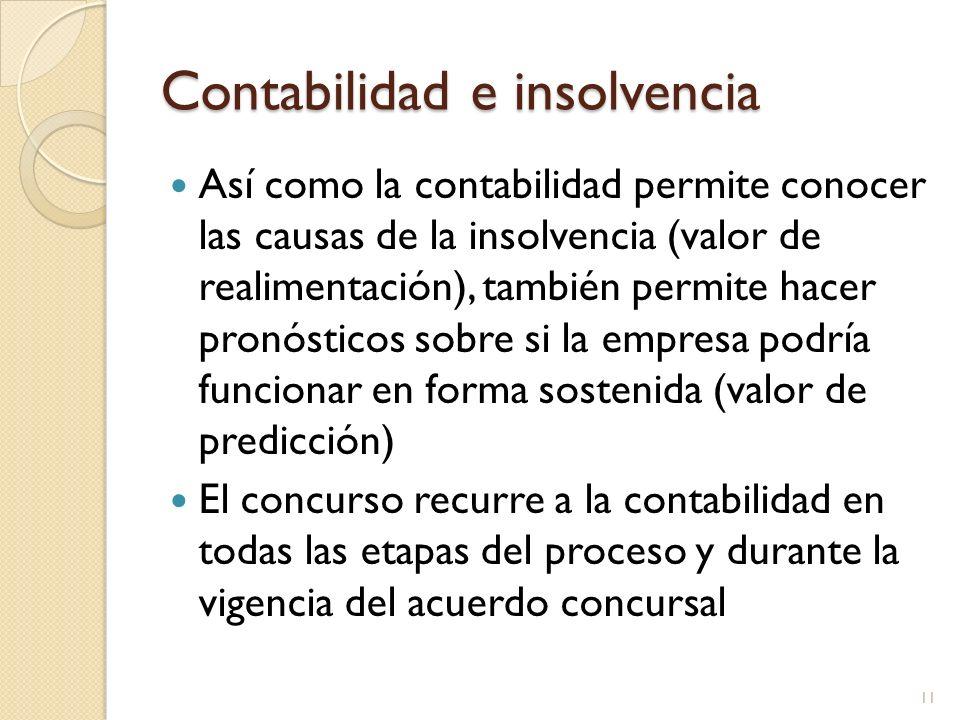 Contabilidad e insolvencia Así como la contabilidad permite conocer las causas de la insolvencia (valor de realimentación), también permite hacer pronósticos sobre si la empresa podría funcionar en forma sostenida (valor de predicción) El concurso recurre a la contabilidad en todas las etapas del proceso y durante la vigencia del acuerdo concursal 11