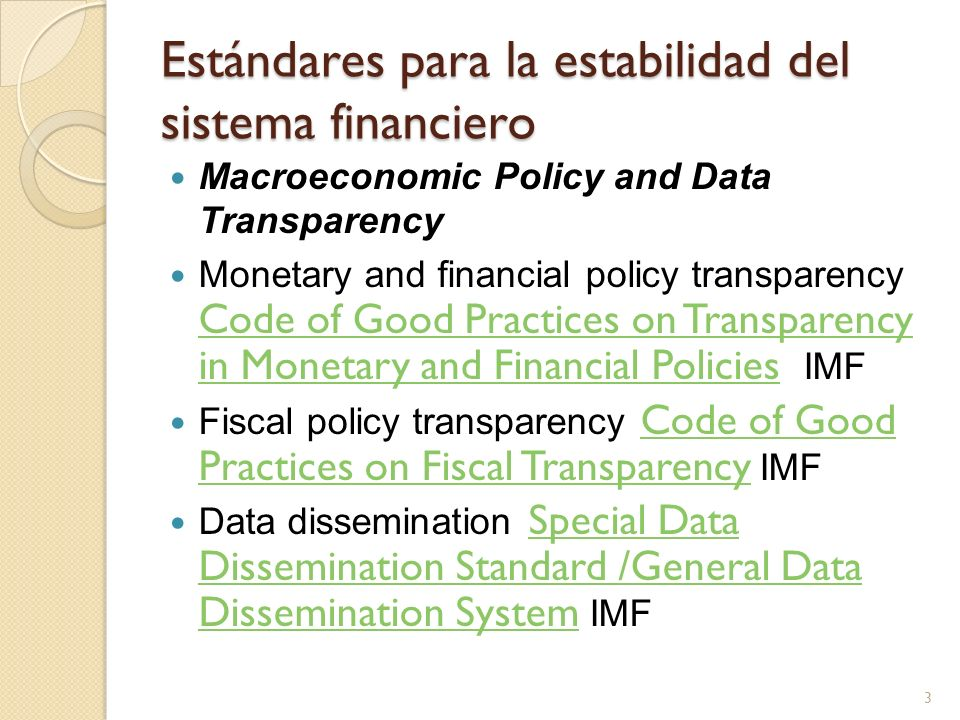 Estándares para la estabilidad del sistema financiero Institutional and Market Infrastructure Insolvency Insolvency and Creditor Rights World Bank - UNCITRALInsolvency and Creditor Rights Corporate governance Principles of Governance OECDPrinciples of Governance Accounting International Accounting Standards (IAS) IASBInternational Accounting Standards (IAS) Auditing International Standards on Auditing (ISA) IFACInternational Standards on Auditing (ISA) Payment and settlement Core Principles for Systemically Important Payment Systems / Recommendations for Securities Settlement Systems CPSS - CPSS/IOSCOCore Principles for Systemically Important Payment SystemsRecommendations for Securities Settlement Systems Market integrity The Forty Recommendations of the Financial Action Task Force / 9 Special Recommendations Against Terrorist Financing FATFThe Forty Recommendations of the Financial Action Task Force9 Special Recommendations Against Terrorist Financing 4
