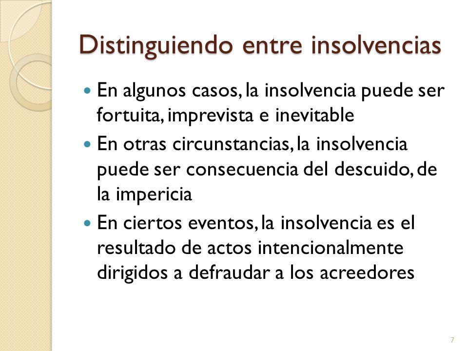 Distinguiendo entre insolvencias En algunos casos, la insolvencia puede ser fortuita, imprevista e inevitable En otras circunstancias, la insolvencia puede ser consecuencia del descuido, de la impericia En ciertos eventos, la insolvencia es el resultado de actos intencionalmente dirigidos a defraudar a los acreedores 7