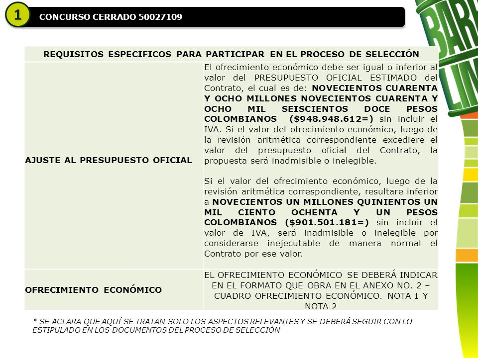 CONCURSO CERRADO 50027109 11 REQUISITOS ESPECIFICOS PARA PARTICIPAR EN EL PROCESO DE SELECCIÓN AJUSTE AL PRESUPUESTO OFICIAL El ofrecimiento económico debe ser igual o inferior al valor del PRESUPUESTO OFICIAL ESTIMADO del Contrato, el cual es de: NOVECIENTOS CUARENTA Y OCHO MILLONES NOVECIENTOS CUARENTA Y OCHO MIL SEISCIENTOS DOCE PESOS COLOMBIANOS ($948.948.612=) sin incluir el IVA.